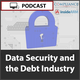 Data Security and the Debt Industry Podcast